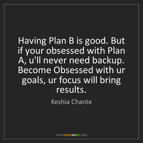 Keshia Chante: Having Plan B is good. But if your obsessed with Plan...