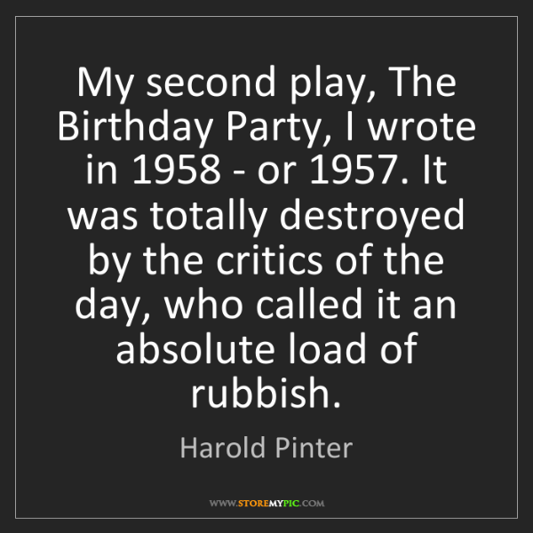 Harold Pinter: My second play, The Birthday Party, I wrote in 1958 -...