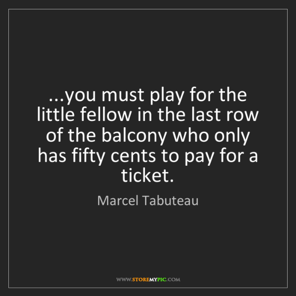 Marcel Tabuteau: ...you must play for the little fellow in the last row...