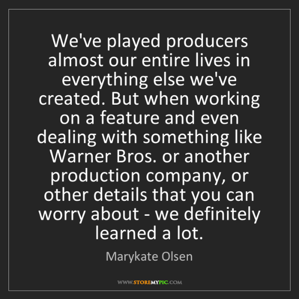 Marykate Olsen: We've played producers almost our entire lives in everything...