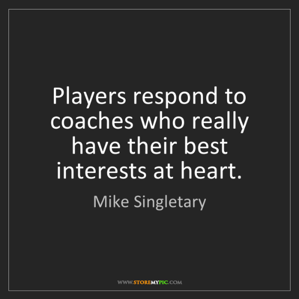 Mike Singletary: Players respond to coaches who really have their best...