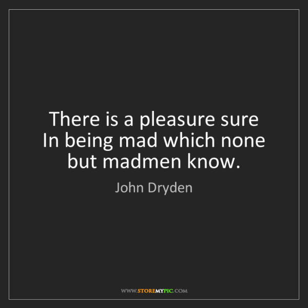 John Dryden: There is a pleasure sure   In being mad which none but...