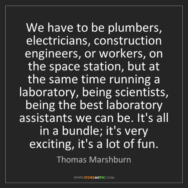 Thomas Marshburn: We have to be plumbers, electricians, construction engineers,...