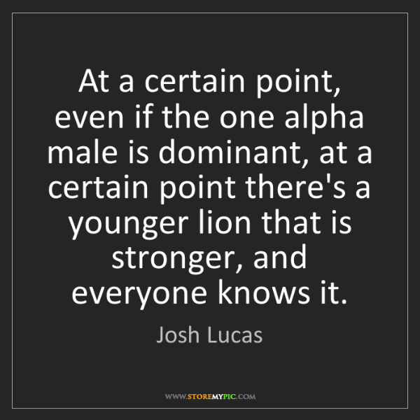 Josh Lucas: At a certain point, even if the one alpha male is dominant,...