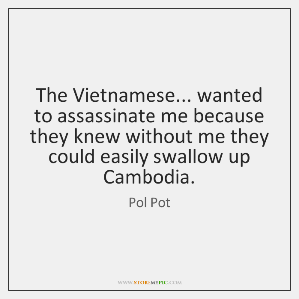 The Vietnamese Wanted To Assassinate Me Because They Knew Without Gorgeous Pol Pot Quotes