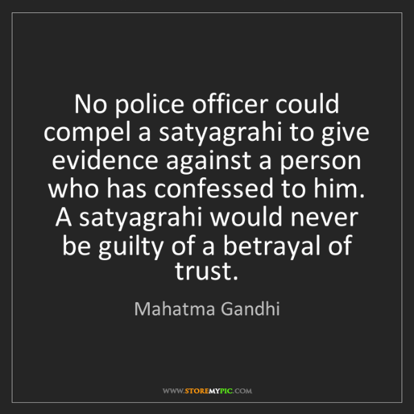 Mahatma Gandhi: No police officer could compel a satyagrahi to give evidence...