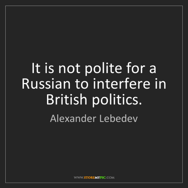 Alexander Lebedev: It is not polite for a Russian to interfere in British...