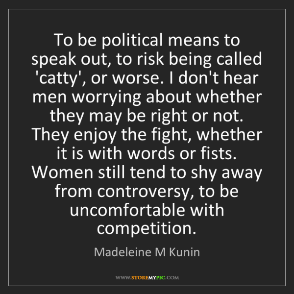 Madeleine M Kunin: To be political means to speak out, to risk being called...