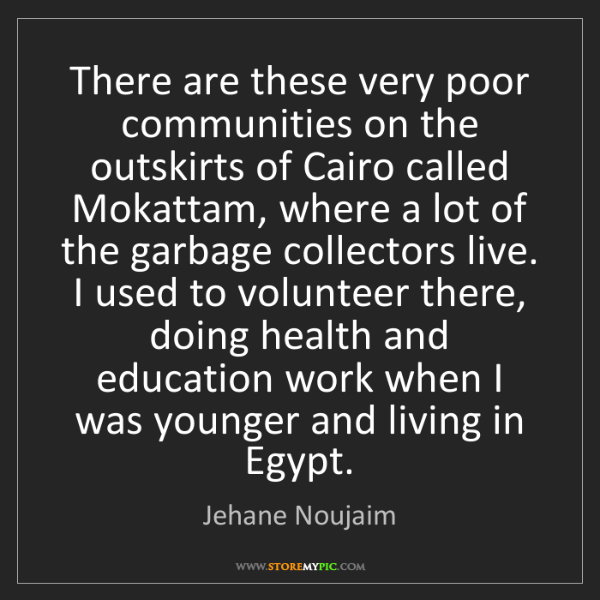 Jehane Noujaim: There are these very poor communities on the outskirts...