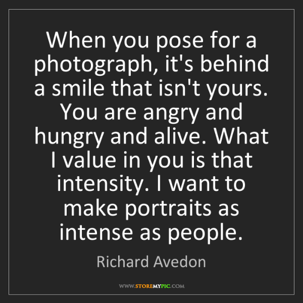 Richard Avedon: When you pose for a photograph, it's behind a smile that...