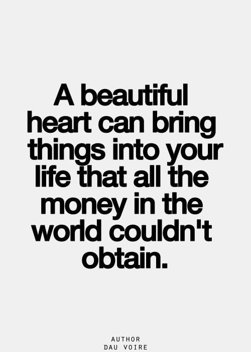 A beautiful heart can bring things into your life that all the money in the world coul