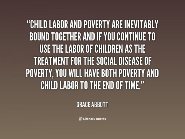 Child labor and poverty are inevitably bound together and if you continue to use the l