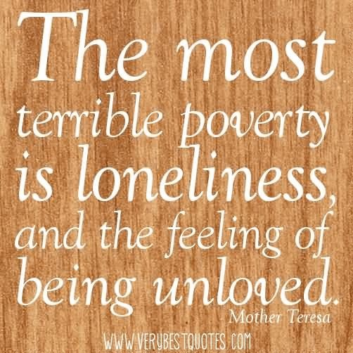 The most terrible poverty is loneliness and the feeling of being unloved 001 001