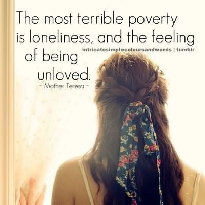 The most terrible poverty is loneliness and the feeling of being unloved 004