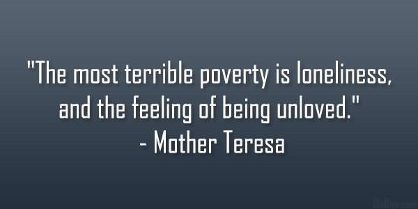 The most terrible poverty is loneliness and the feeling of being unloved 006