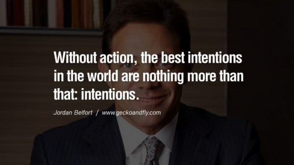 Without action the best intentions in the world are nothing more than that intentions