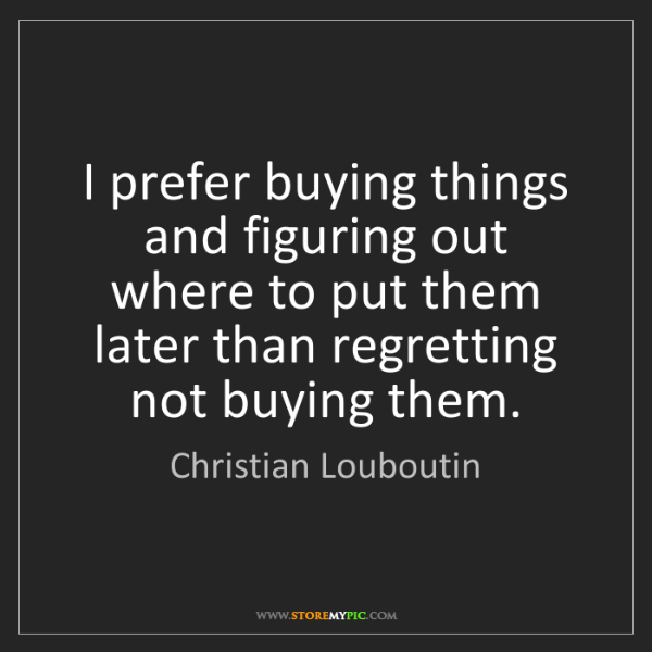 Christian Louboutin: I prefer buying things and figuring out where to put...