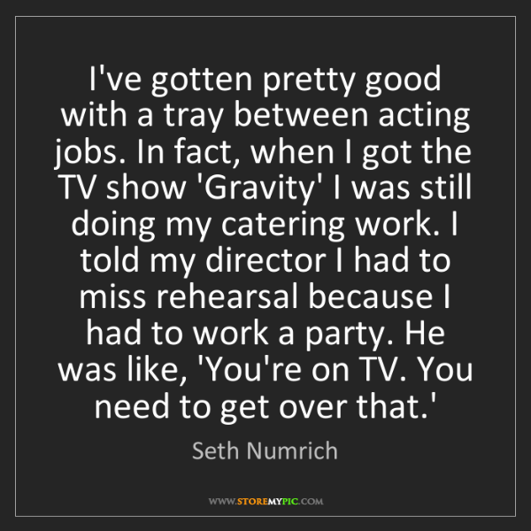 Seth Numrich: I've gotten pretty good with a tray between acting jobs....