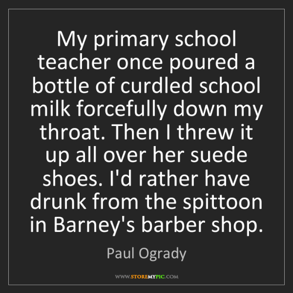 Paul Ogrady: My primary school teacher once poured a bottle of curdled...