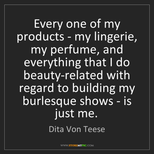 Dita Von Teese: Every one of my products - my lingerie, my perfume, and...