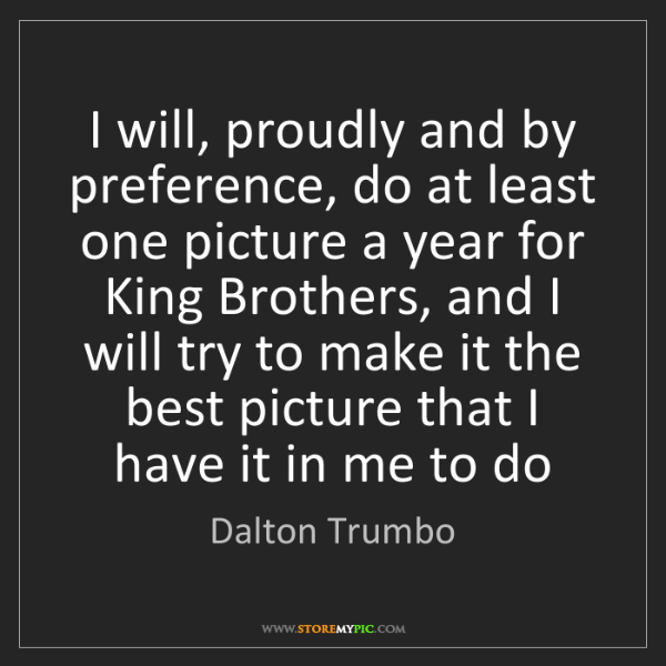 Dalton Trumbo: I will, proudly and by preference, do at least one picture...