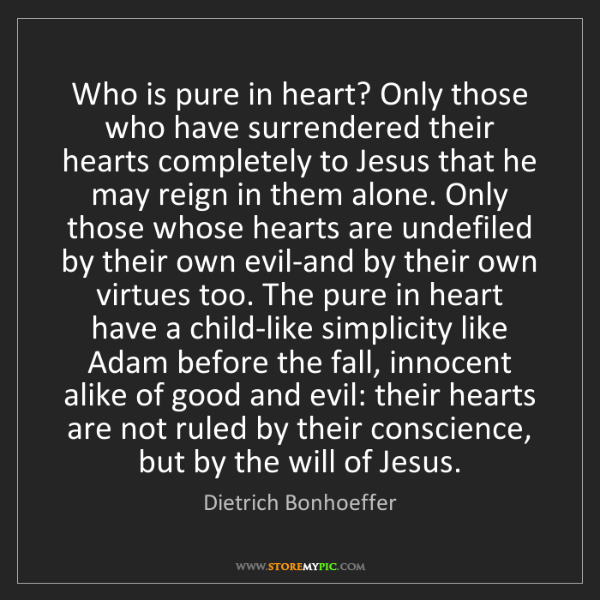 Dietrich Bonhoeffer: Who is pure in heart? Only those who have surrendered...