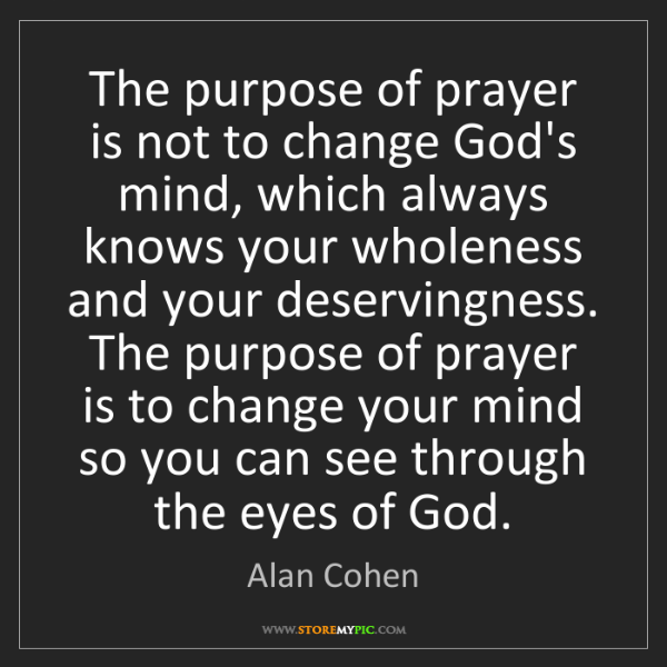 Alan Cohen: The purpose of prayer is not to change God's mind, which...