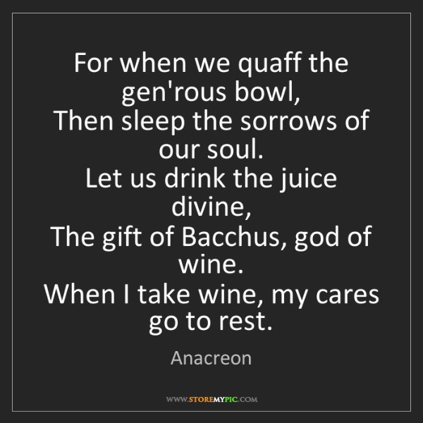Anacreon: For when we quaff the gen'rous bowl,  Then sleep the...