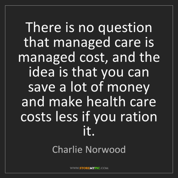 Charlie Norwood: There is no question that managed care is managed cost,...