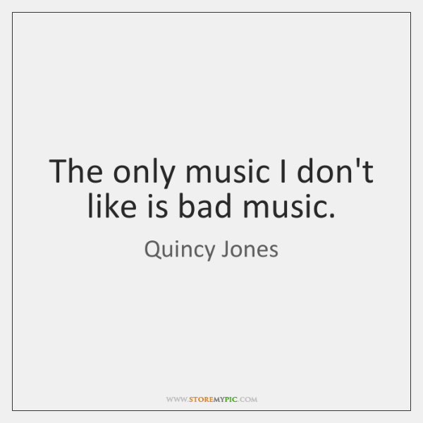 The only music I don't like is bad music.
