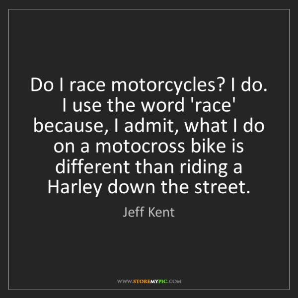 Jeff Kent: Do I race motorcycles? I do. I use the word 'race' because,...