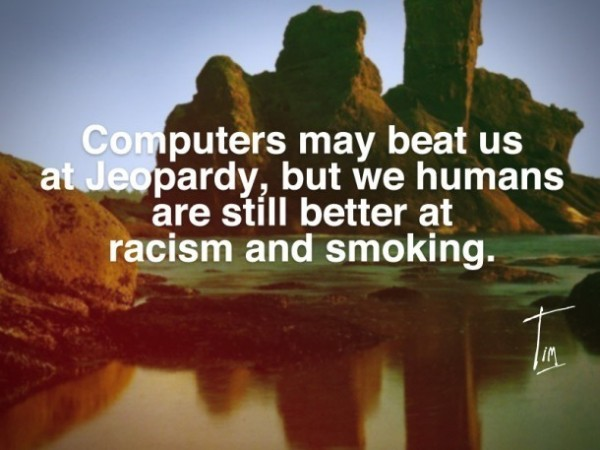 Computers may beat us at jeopardy but we humans are still better at racism and smoking