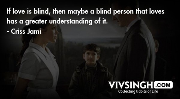 If love is blind then maybe a blind person that loves has a greater understanding of it