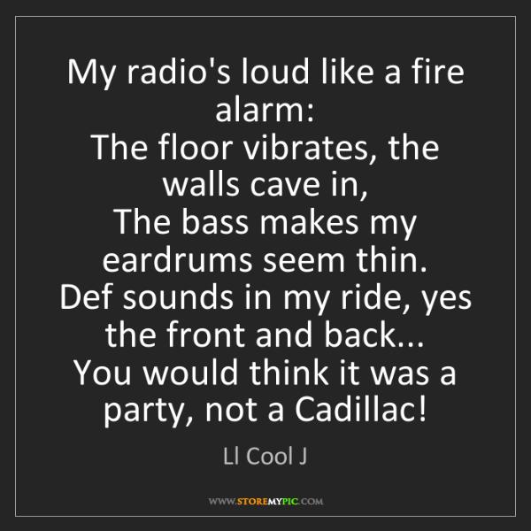 Ll Cool J: My radio's loud like a fire alarm:  The floor vibrates,...