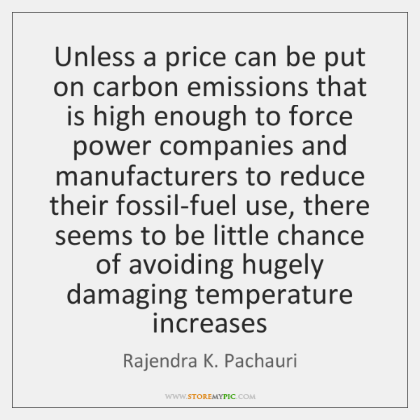 Unless a price can be put on carbon emissions that is high ...
