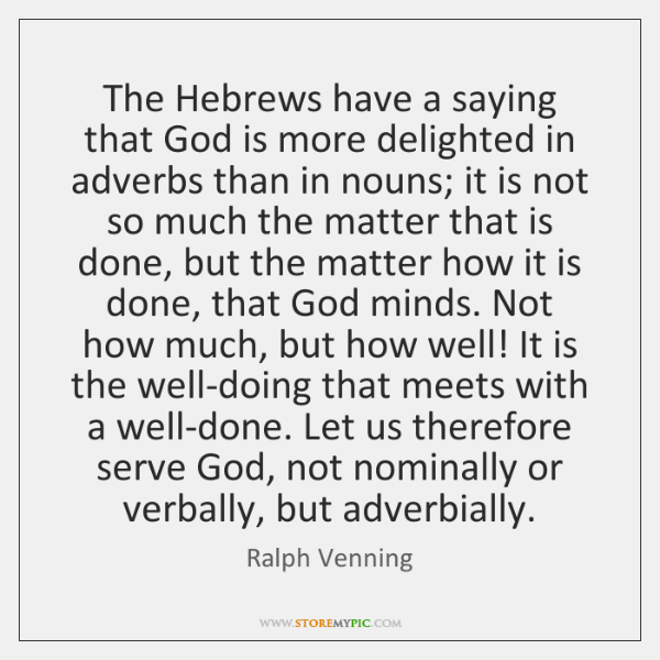 The Hebrews have a saying that God is more delighted in adverbs ...