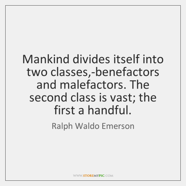 Mankind divides itself into two classes,-benefactors and malefactors. The second class ...