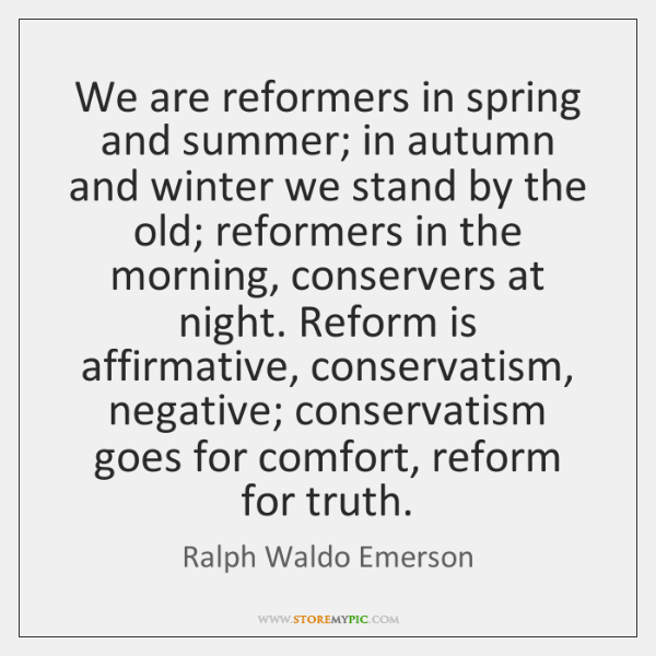 We are reformers in spring and summer; in autumn and winter we ...