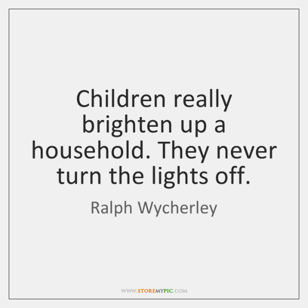Children really brighten up a household. They never turn the lights off.