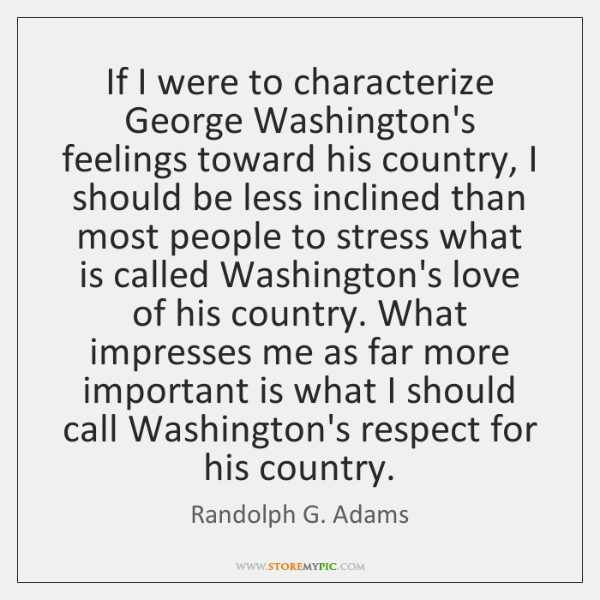 If I were to characterize George Washington's feelings toward his country, I ...