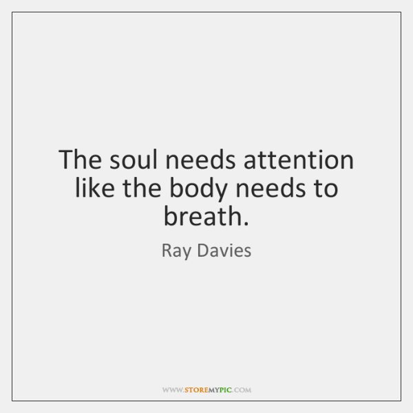 The soul needs attention like the body needs to breath.