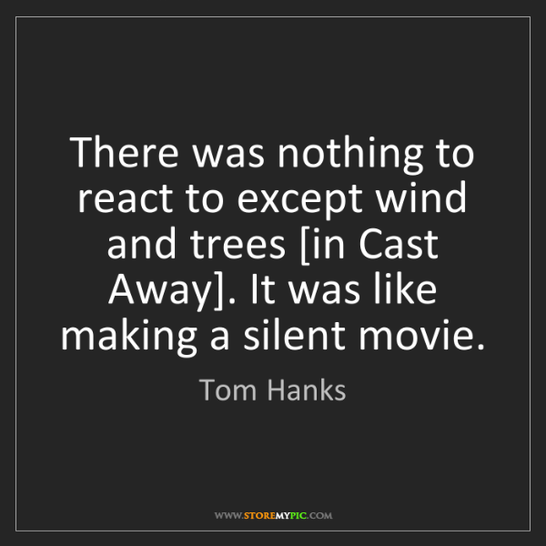 Tom Hanks: There was nothing to react to except wind and trees [in...