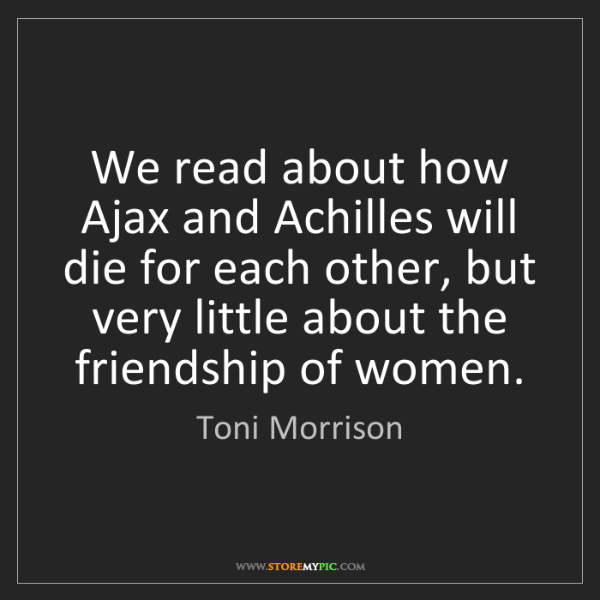 Toni Morrison: We read about how Ajax and Achilles will die for each...