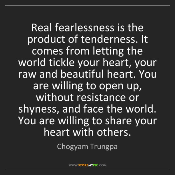 Chogyam Trungpa: Real fearlessness is the product of tenderness. It comes...