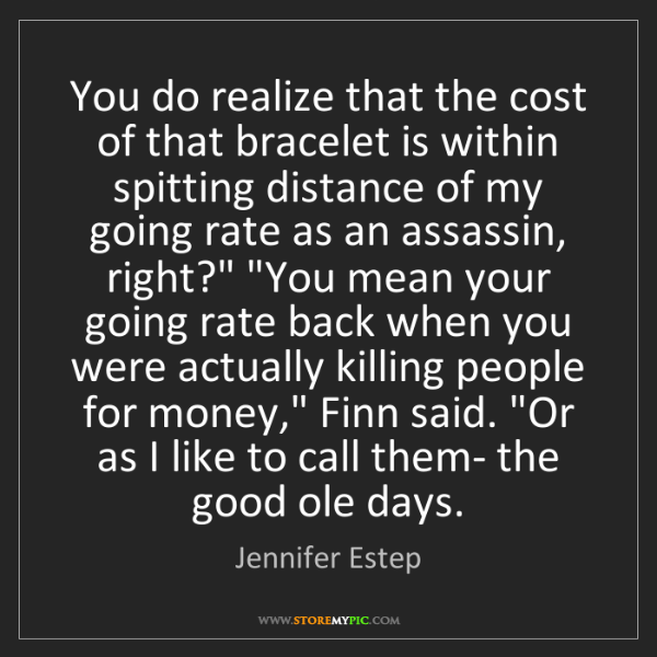 Jennifer Estep: You do realize that the cost of that bracelet is within...