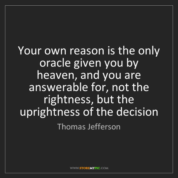 Thomas Jefferson: Your own reason is the only oracle given you by heaven,...