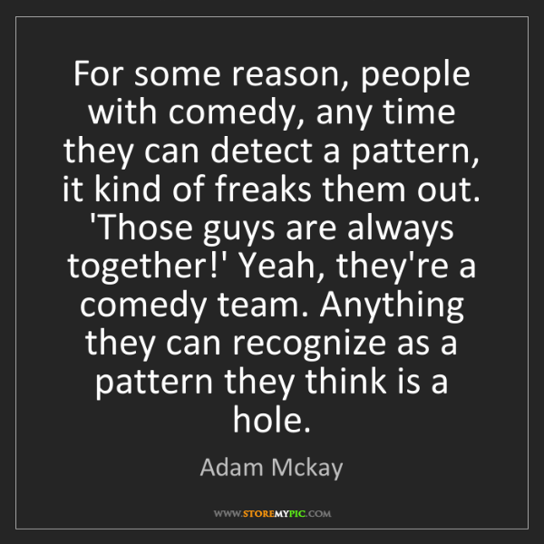Adam Mckay: For some reason, people with comedy, any time they can...