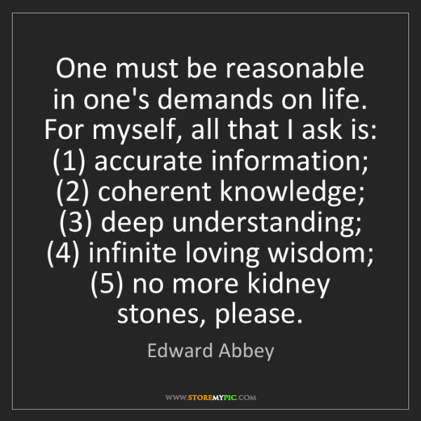 Edward Abbey: One must be reasonable in one's demands on life. For...