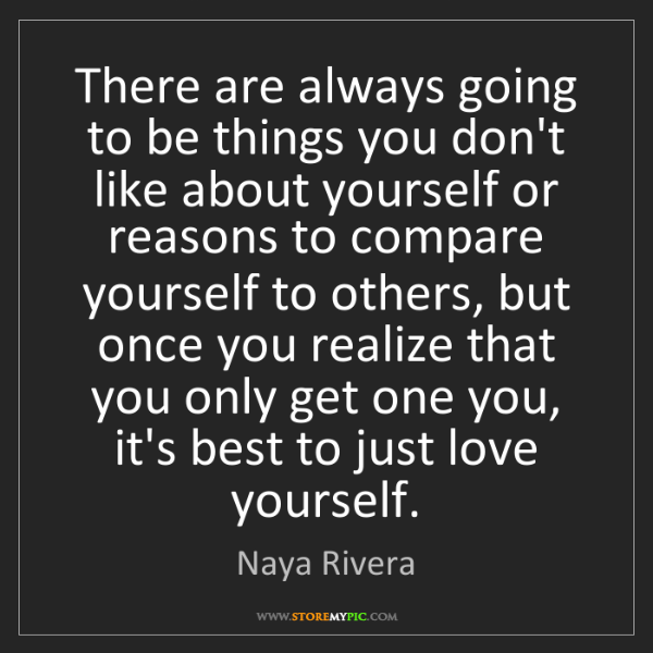 Naya Rivera: There are always going to be things you don't like about...
