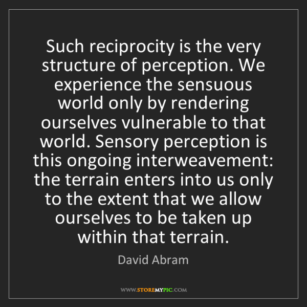 David Abram: Such reciprocity is the very structure of perception....